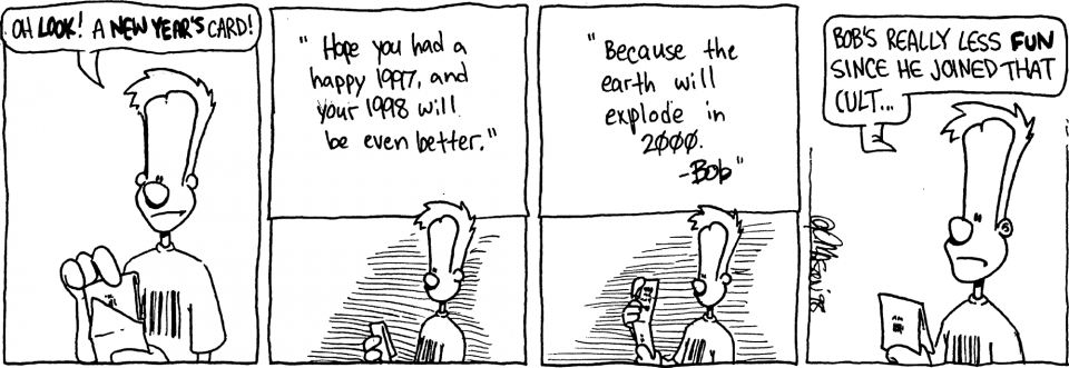 Comic strip: JOHNNY: Oh LOOK! A NEW YEAR'S card! BOB: Hope you had a happy 1997, and your 1998 will be even better. BOB: Because the earth will explode in 2000. – Bob JOHNNY: Bob's really less FUN since he joined that cult…