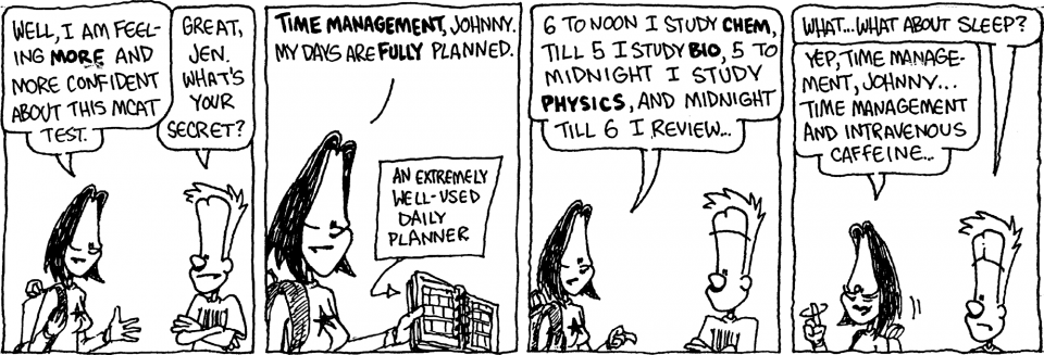 Comic strip: JEN: Well, I am feeling MORE and more confident about this MCAT test. JOHNNY: Great, Jen. What's your secret? JEN: TIME MANAGEMENT, Johnny. My days are FULLY planned. LABEL: An extremely well-used daily planner JEN: 6 to noon I study CHEM, till 5 I study BIO, 5 to midnight I study PHYSICS, and midnight till […]