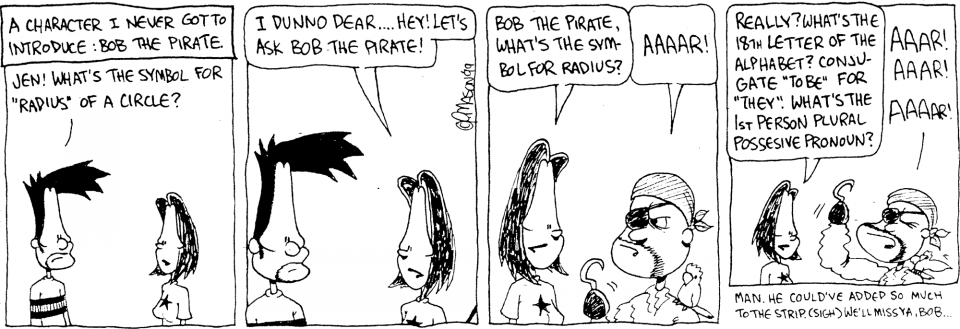 """Comic strip: NARRATOR: A character I never got to introduce: Bob the Pirate. BEN: Jen! What's the symbol for """"radius"""" of a circle? JEN: I dunno dear… Hey! Let's ask Bob the Pirate! JEN: Bob the Pirate, what's the symbol for radius? BOB THE PIRATE: Aaaar! JEN: Really? What's the 18th letter of the alphabet? Conjugate """"to […]"""