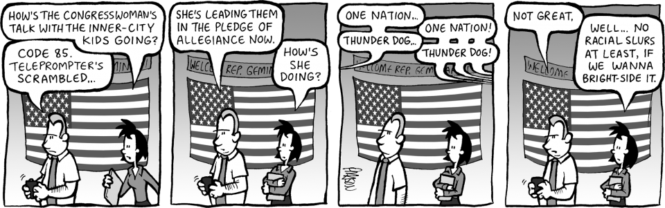 Comic strip: LINDA: How's the Congresswoman's talk with the inner-city kids going? GRIMM: Code 85. Her teleprompter's scrambled. GRIMM: She's leading them in the pledge of allegiance now. LINDA: How's she doing? DEB: One nation… INNER-CITY KIDS: One nation! DEB: Thunder dog… INNER-CITY KIDS: Thunder dog! GRIMM: Not great. LINDA: Well… no racial slurs, at least, if […]
