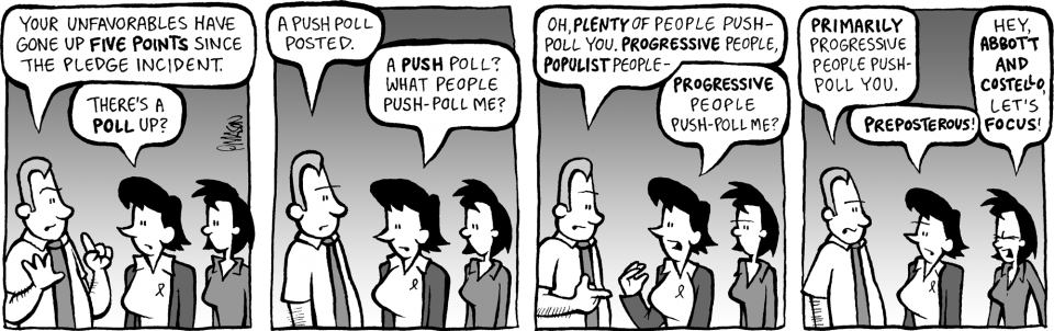 Comic strip: GRIMM: Your unfavorables have gone up FIVE POINTS since the pledge incident. DEB: There's a POLL up? GRIMM: A push poll posted. DEB: A PUSH poll? What people push-poll me? GRIMM: Oh, PLENTY of people push-poll you. PROGRESSIVE people, POPULIST people- DEB: PROGRESSIVE people push-poll me? GRIMM: PRIMARILY progressive people push-poll you. DEB: PREPOSTEROUS! LINDA: […]